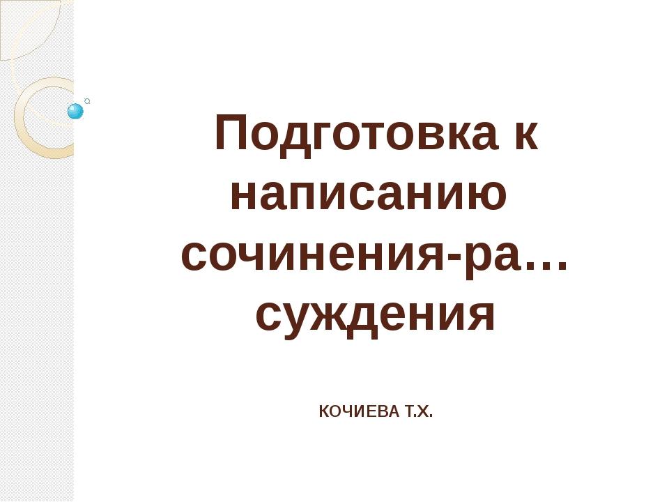 Подготовка к написанию сочинения-ра…суждения КОЧИЕВА Т.Х.