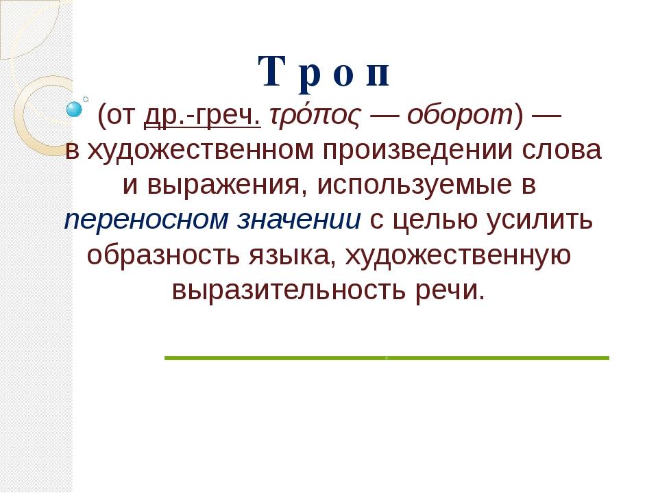Т р о п (отдр.-греч.τρόπος— оборот)— в художественном произведении слова...
