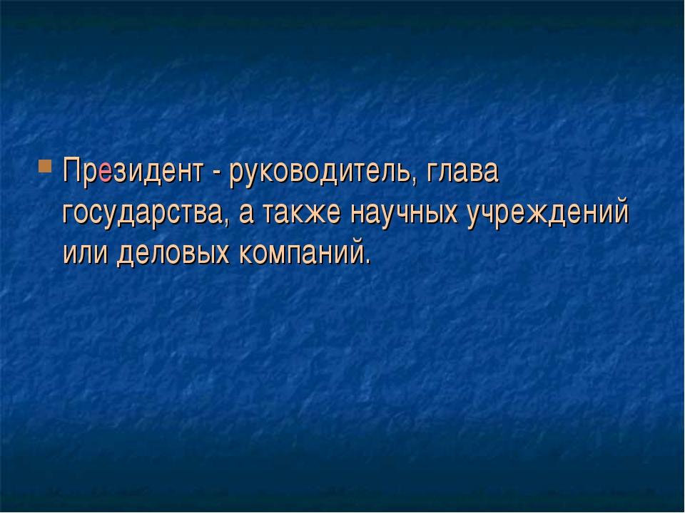 Президент - руководитель, глава государства, а также научных учреждений или д...
