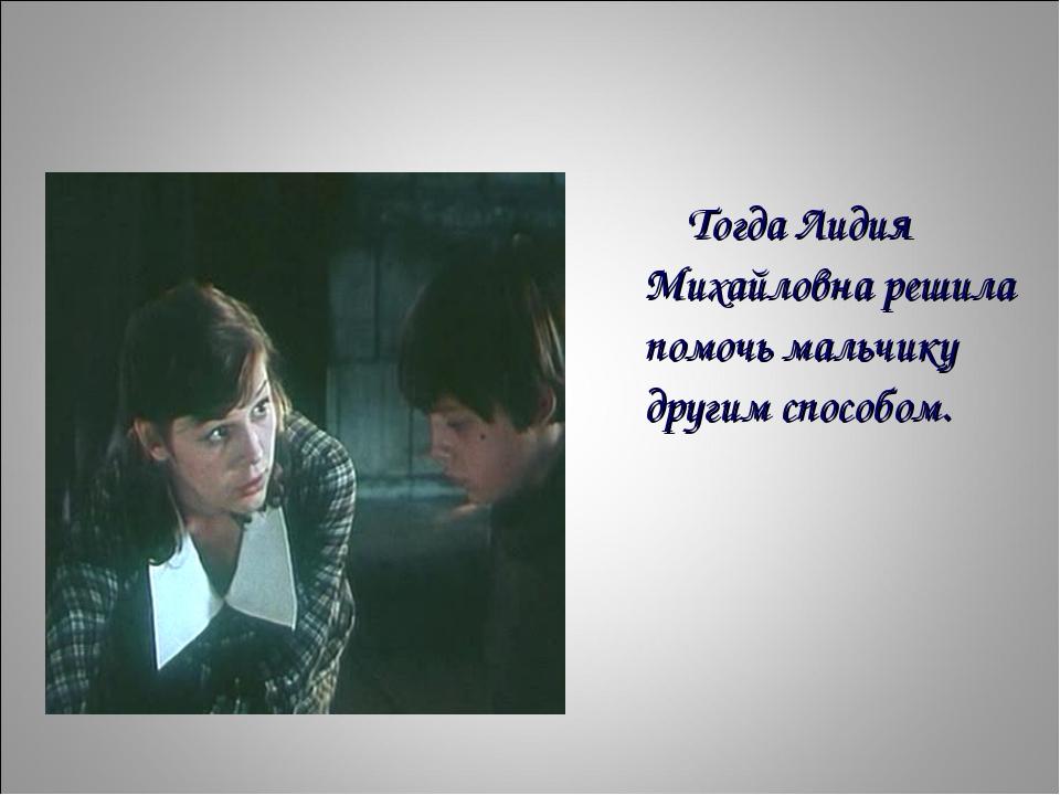 Тогда Лидия Михайловна решила помочь мальчику другим способом.