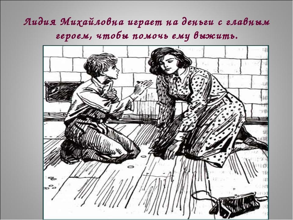 Лидия Михайловна играет на деньги с главным героем, чтобы помочь ему выжить.