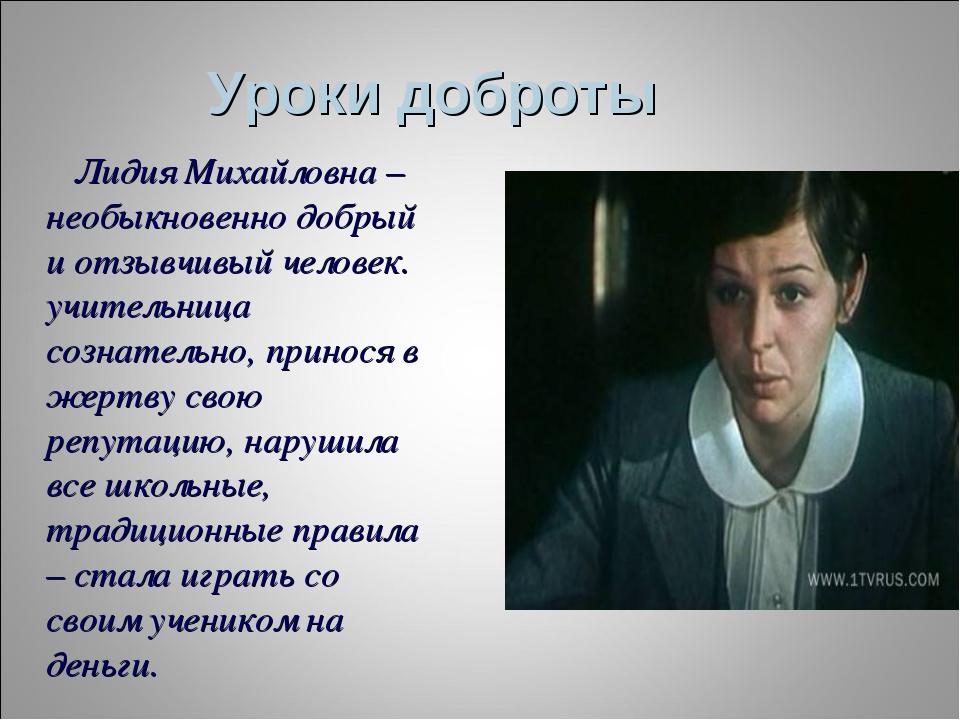 Уроки доброты Лидия Михайловна – необыкновенно добрый и отзывчивый человек. у...