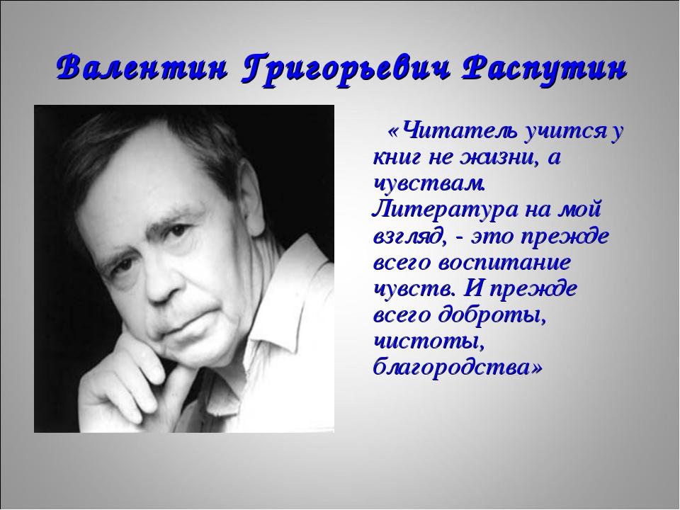 Валентин Григорьевич Распутин «Читатель учится у книг не жизни, а чувствам. Л...