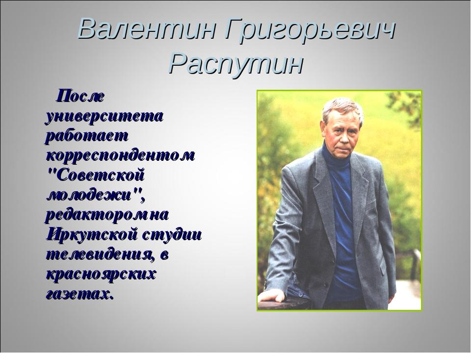 """Валентин Григорьевич Распутин После университета работает корреспондентом """"Со..."""