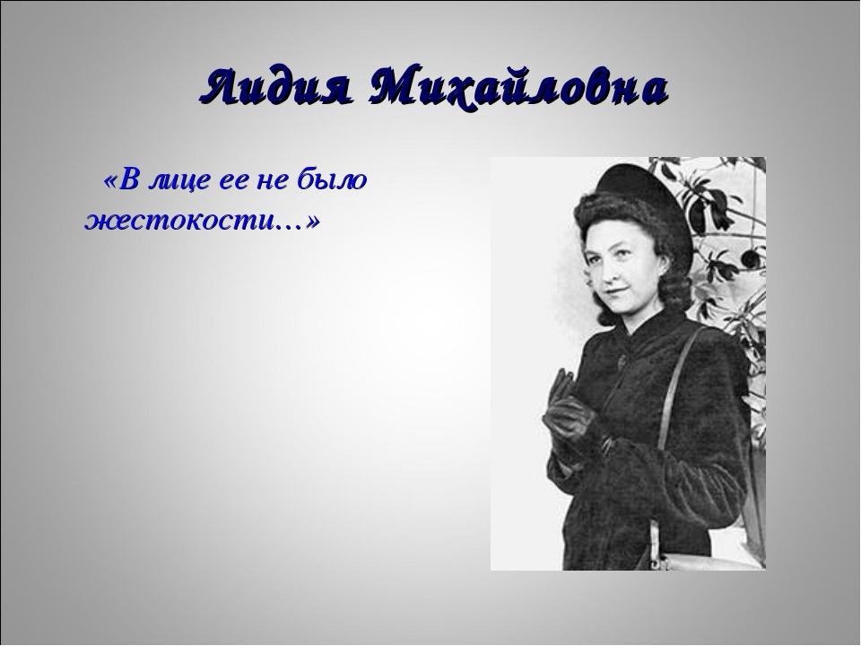Лидия Михайловна «В лице ее не было жестокости…»