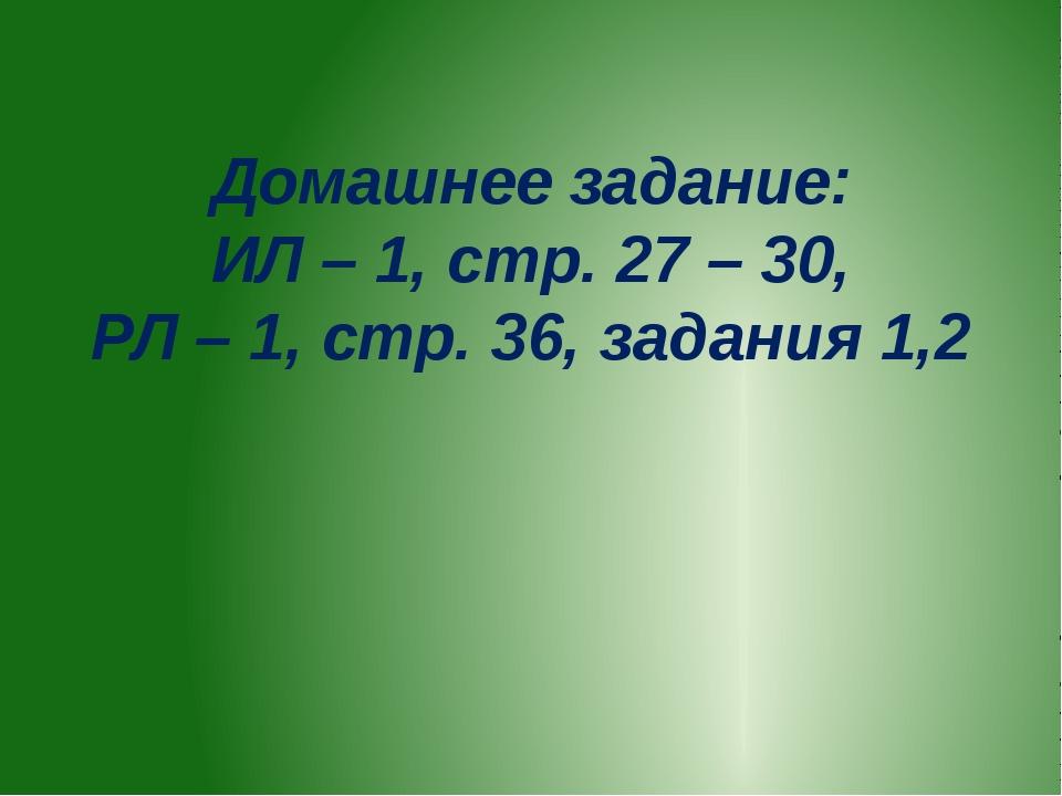 Домашнее задание: ИЛ – 1, стр. 27 – 30, РЛ – 1, стр. 36, задания 1,2