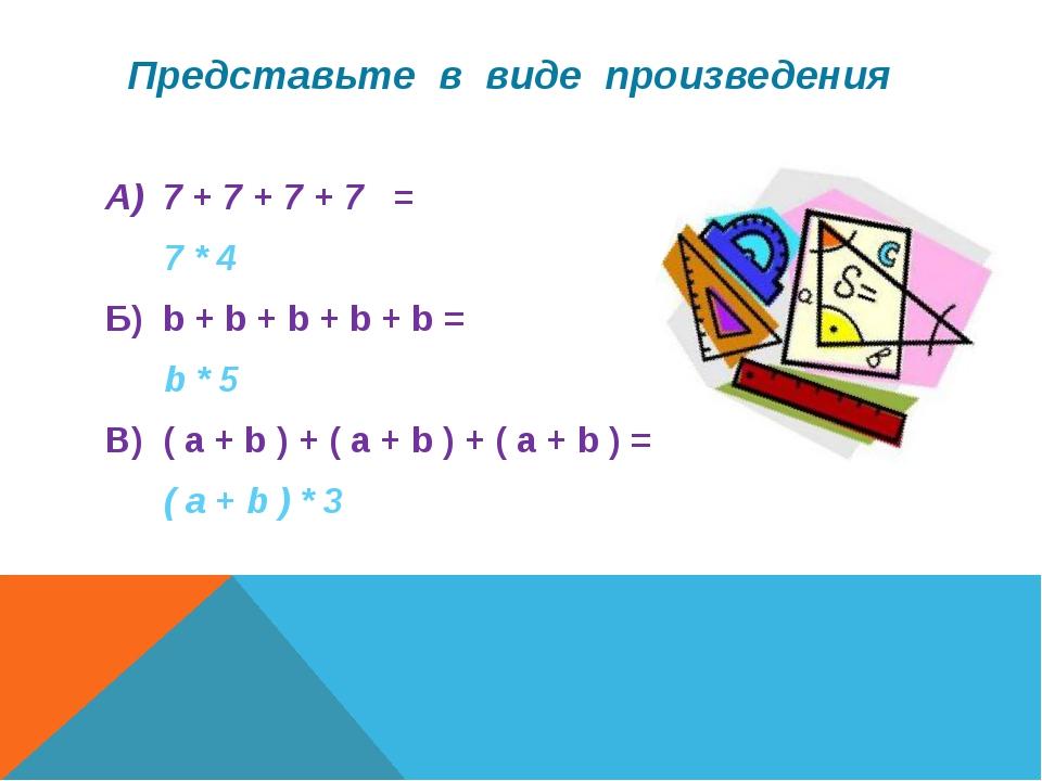 Представьте в виде произведения А) 7 + 7 + 7 + 7 = 7 * 4 Б) b + b + b + b +...