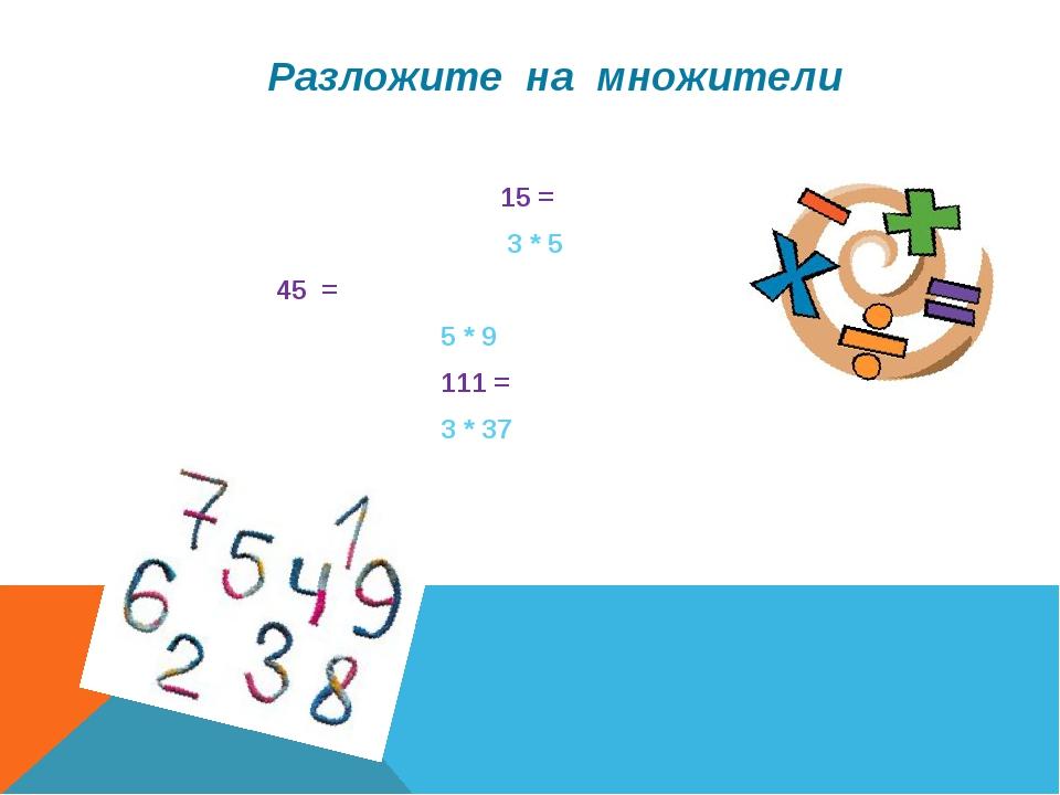 Разложите на множители 15 = 3 * 5 45 = 5 * 9 111 = 3 * 37