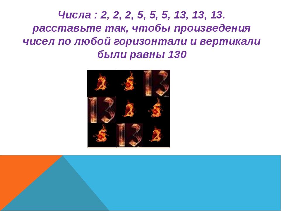 Числа : 2, 2, 2, 5, 5, 5, 13, 13, 13. расставьте так, чтобы произведения чисе...