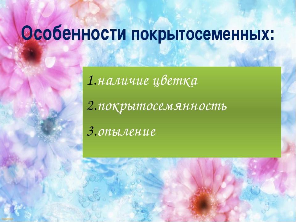 Особенности покрытосеменных: наличие цветка покрытосемянность опыление