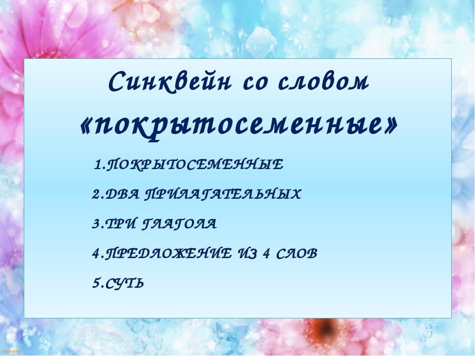 Синквейн со словом «покрытосеменные» 1.ПОКРЫТОСЕМЕННЫЕ 2.ДВА ПРИЛАГАТЕЛЬНЫХ 3...
