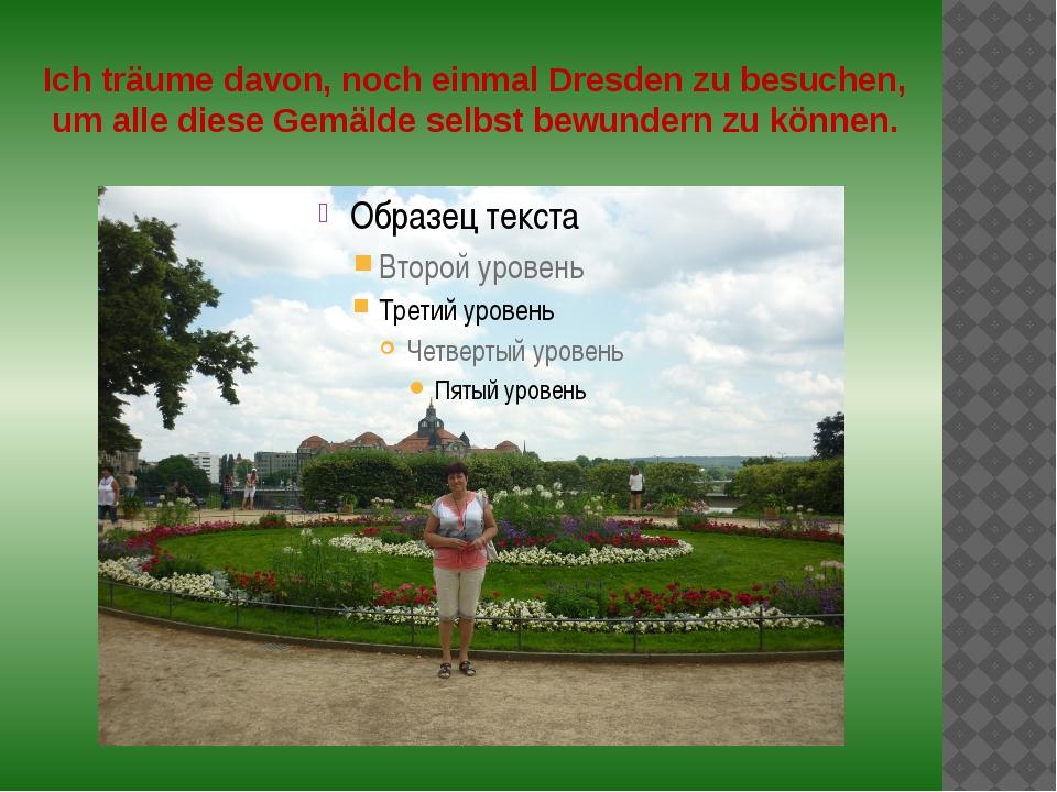 Ich träume davon, noch einmal Dresden zu besuchen, um alle diese Gemälde selb...