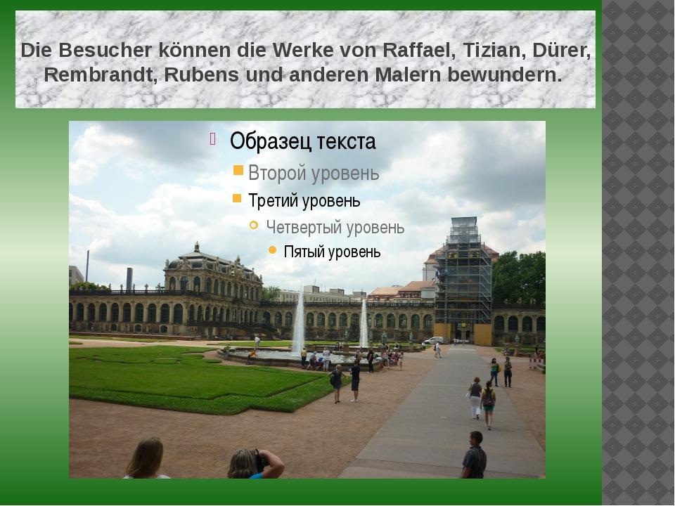 Die Besucher können die Werke von Raffael, Tizian, Dürer, Rembrandt, Rubens...