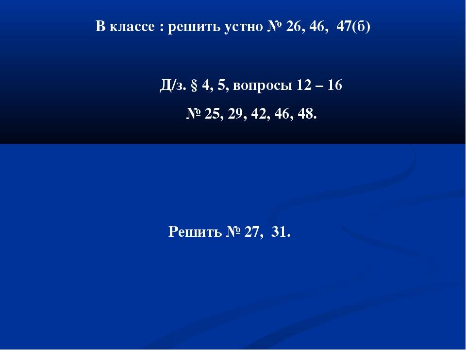 В классе : решить устно № 26, 46, 47(б) Д/з. § 4, 5, вопросы 12 – 16 № 25, 29...