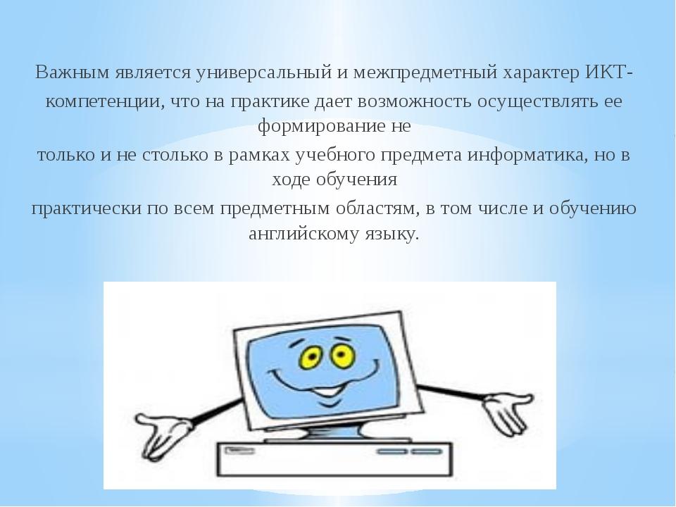 Важным является универсальный и межпредметный характер ИКТ- компетенции, что...