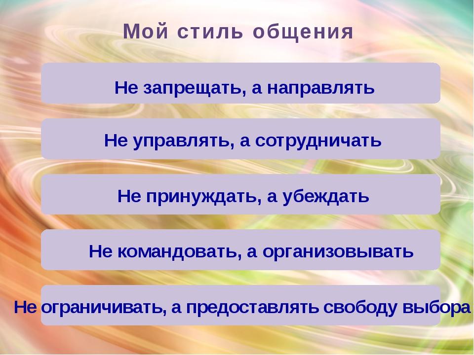 Мой стиль общения Не принуждать, а убеждать Не командовать, а организовывать...