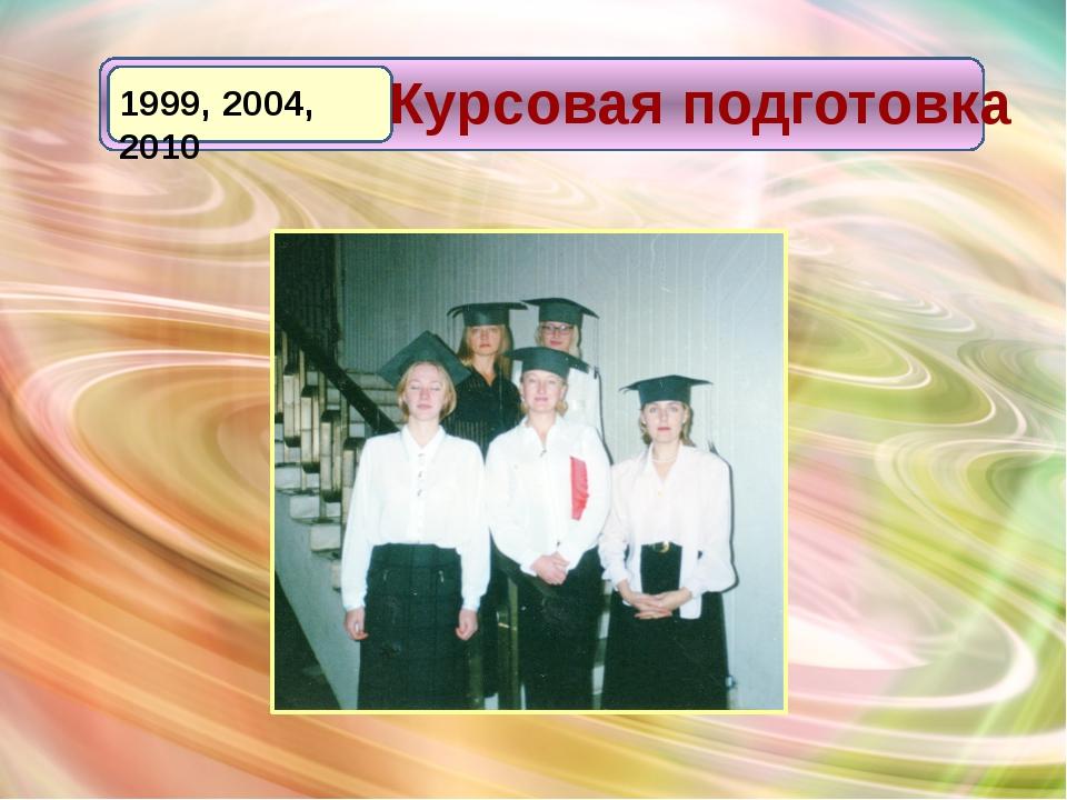 1999, 2004, 2010 Курсовая подготовка