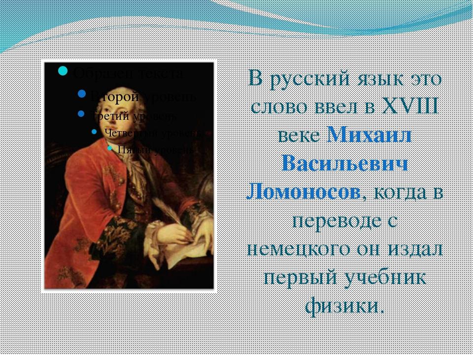 В русский язык это слово ввел в XVIII веке Михаил Васильевич Ломоносов, когда...