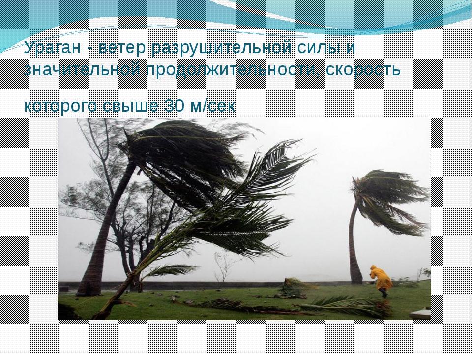 Ураган - ветер разрушительной силы и значительной продолжительности, скорость...