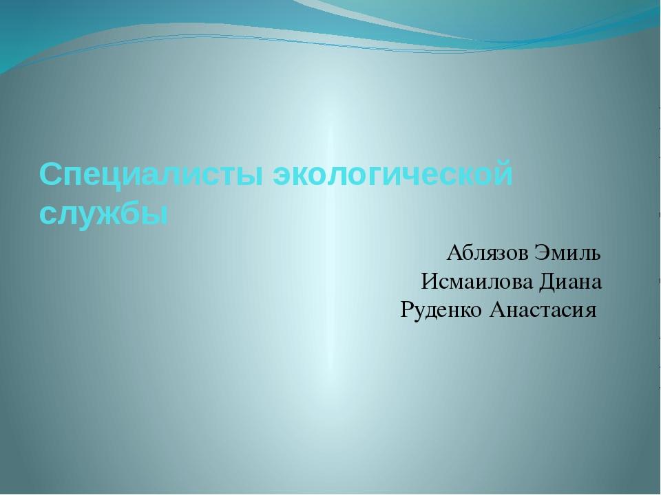 Специалисты экологической службы Аблязов Эмиль Исмаилова Диана Руденко Анаста...