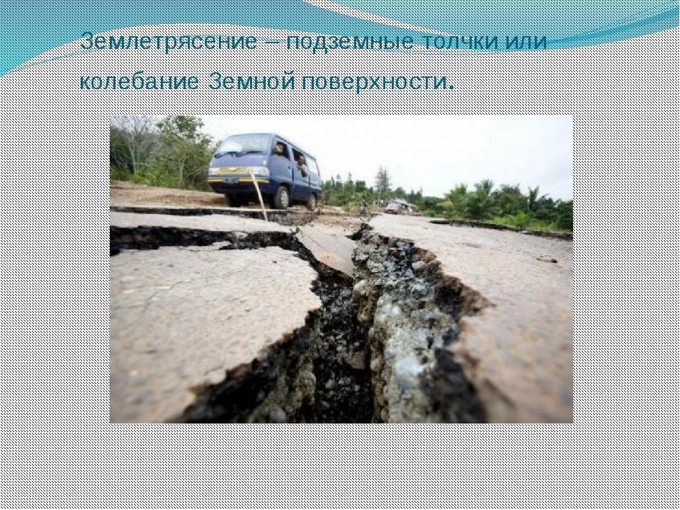 Землетрясение – подземные толчки или колебание Земной поверхности.