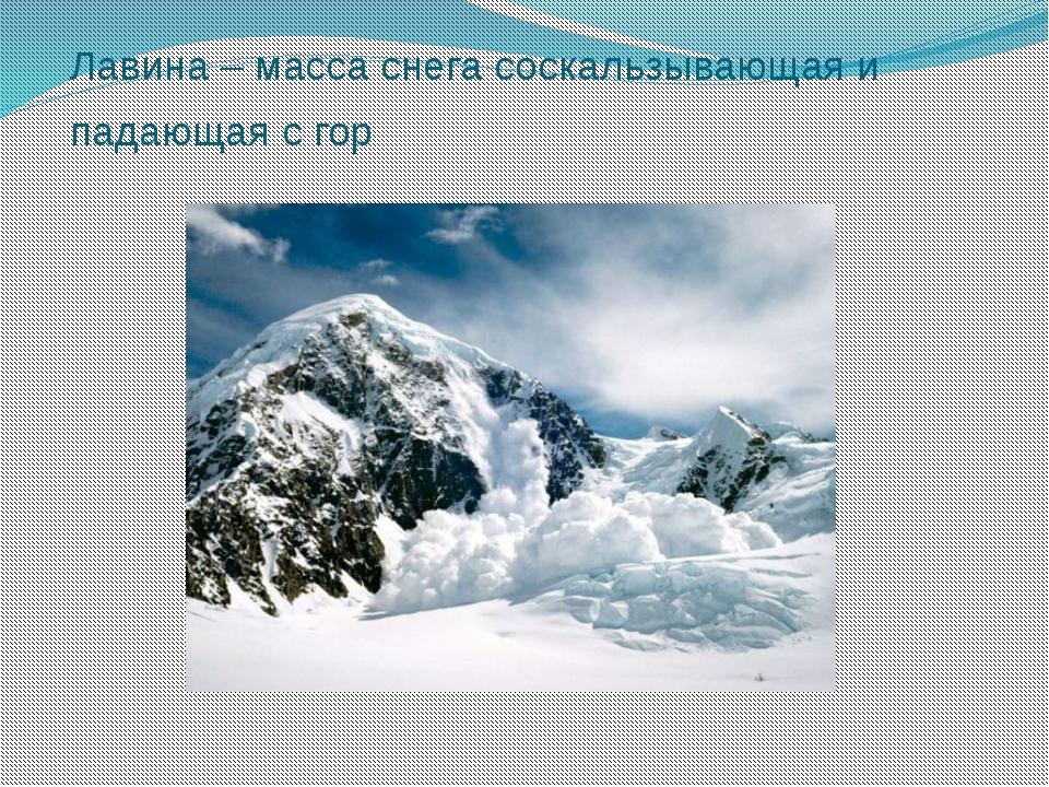 Лавина – масса снега соскальзывающая и падающая с гор