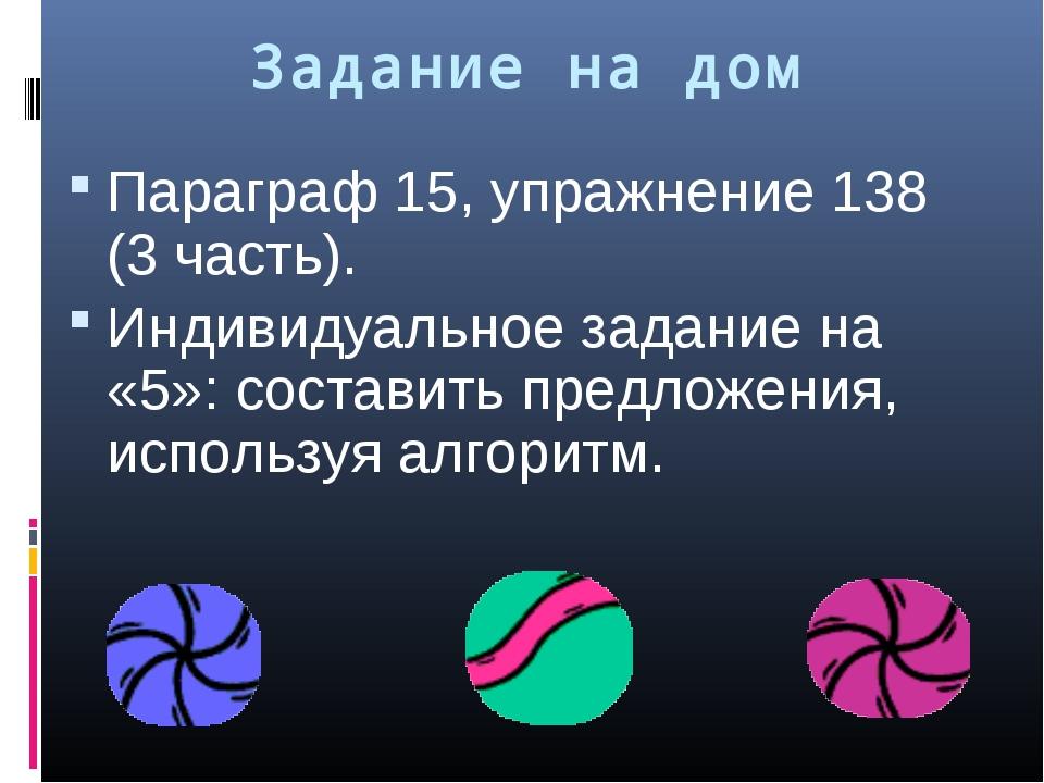 Задание на дом Параграф 15, упражнение 138 (3 часть). Индивидуальное задание...