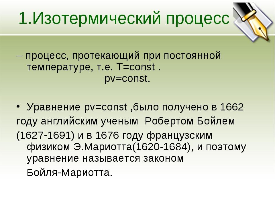 1.Изотермический процесс – процесс, протекающий при постоянной температуре, т...