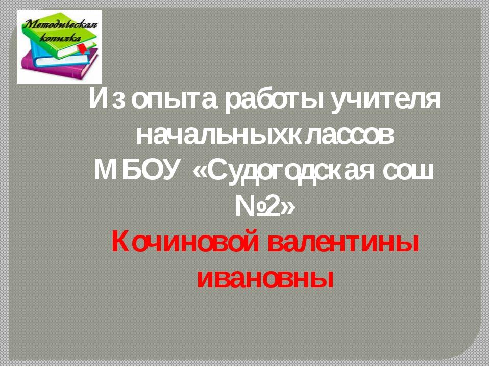 Из опыта работы учителя начальныхклассов МБОУ «Судогодская сош №2» Кочиновой...