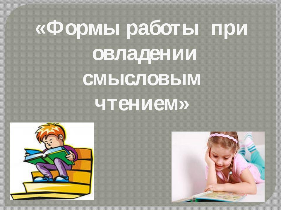 «Формы работы при овладении смысловым чтением»