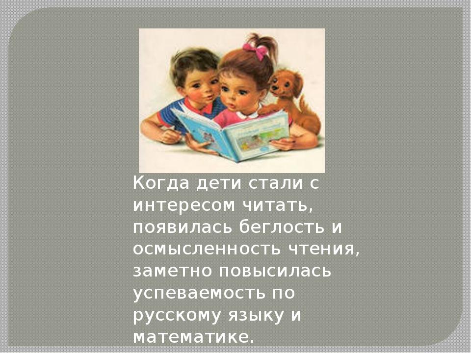 Когда дети стали с интересом читать, появилась беглость и осмысленность чтен...