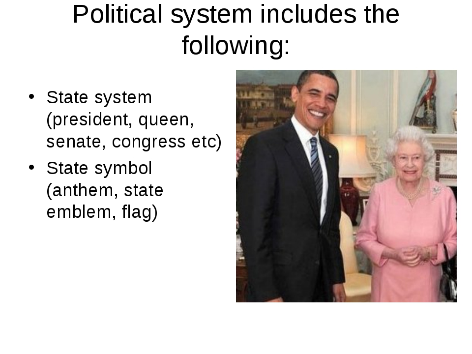 Political system includes the following: State system (president, queen, sena...