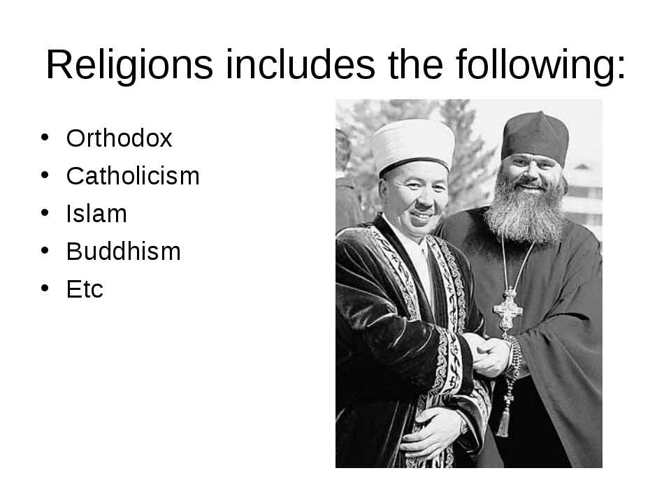 Religions includes the following: Orthodox Catholicism Islam Buddhism Etc