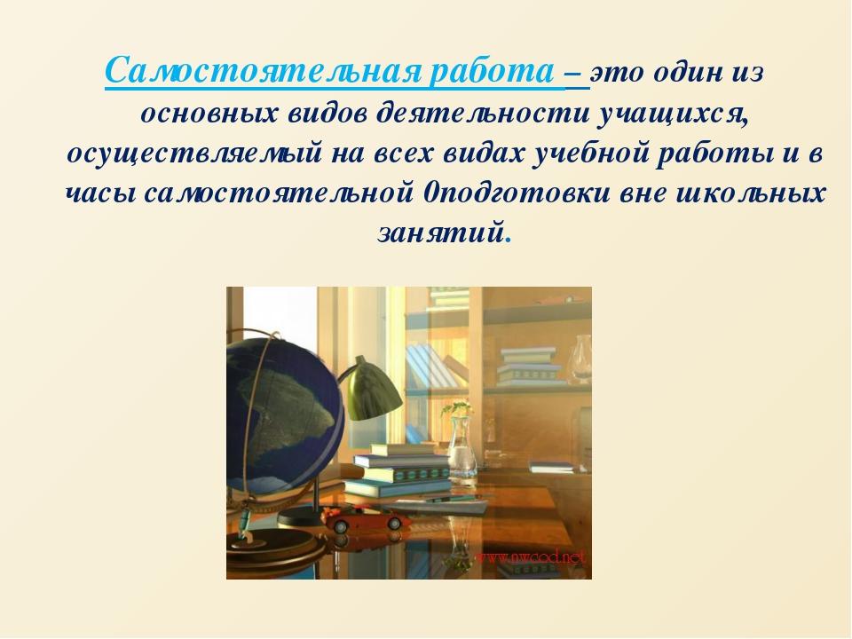 Самостоятельная работа – это один из основных видов деятельности учащихся, ос...