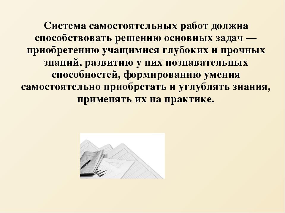 Система самостоятельных работ должна способствовать решению основных задач —...
