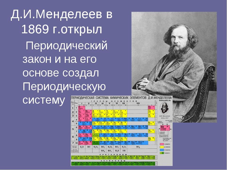 Д.И.Менделеев в 1869 г.открыл  Периодический закон и на его основе создал Пе...