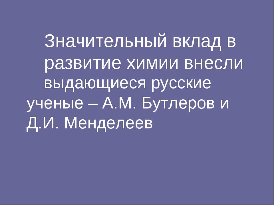 Значительный вклад в развитие химии внесли выдающиеся русские ученые – А...