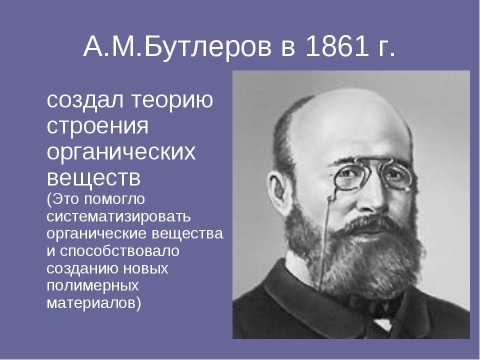 А.М.Бутлеров в 1861 г. создал теорию строения органических веществ (Это помо...
