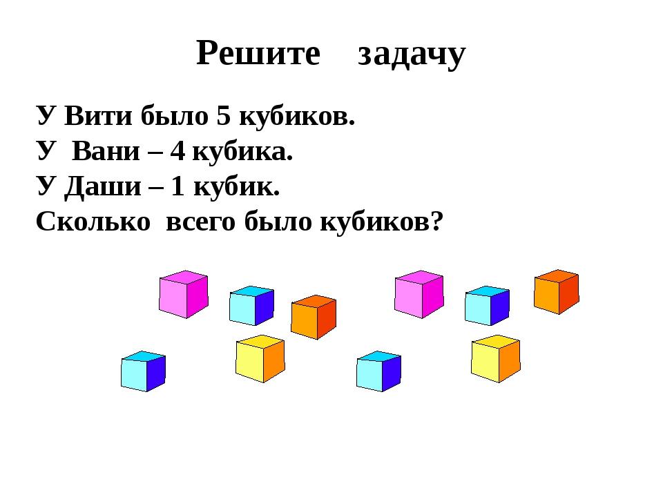Решите задачу У Вити было 5 кубиков. У Вани – 4 кубика. У Даши – 1 кубик. Ско...