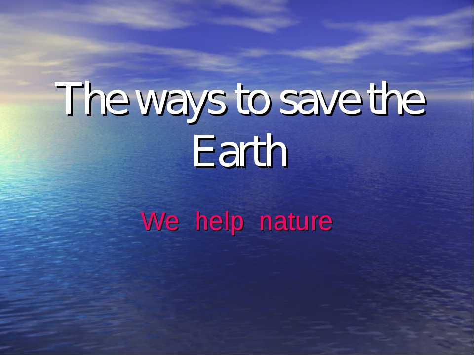 The ways to save the Earth We help nature