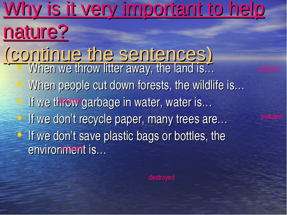 Why is it very important to help nature? (continue the sentences) When we thr...