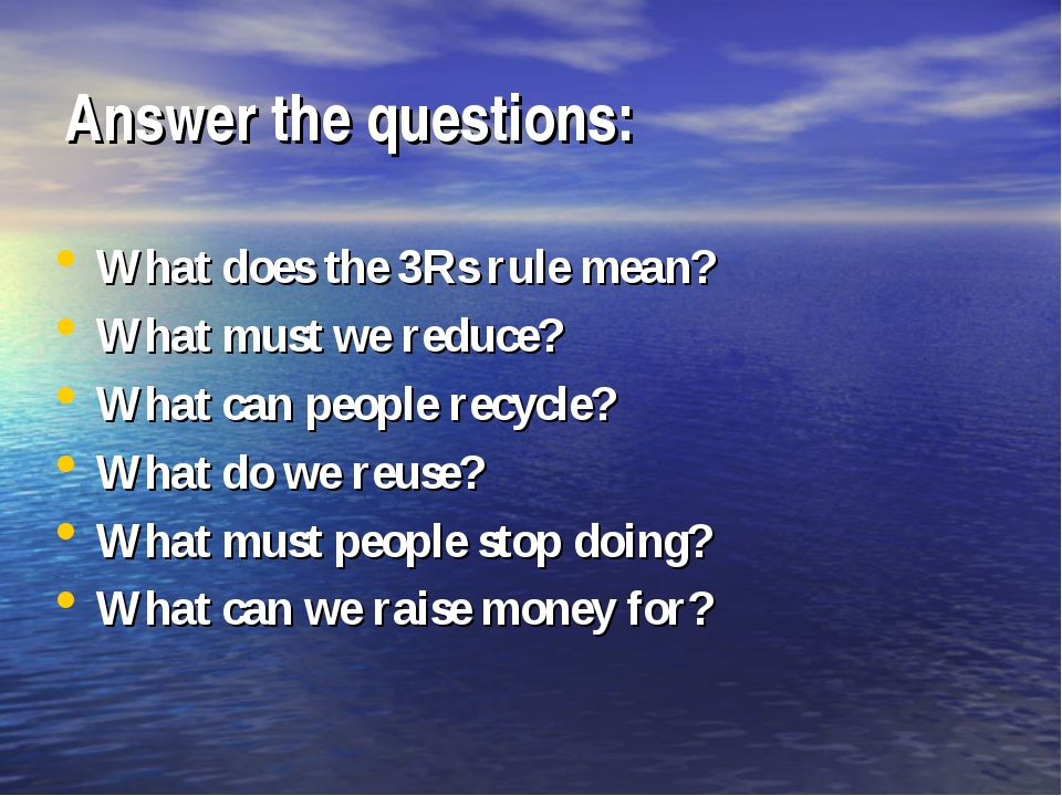 Answer the questions: What does the 3Rs rule mean? What must we reduce? What...