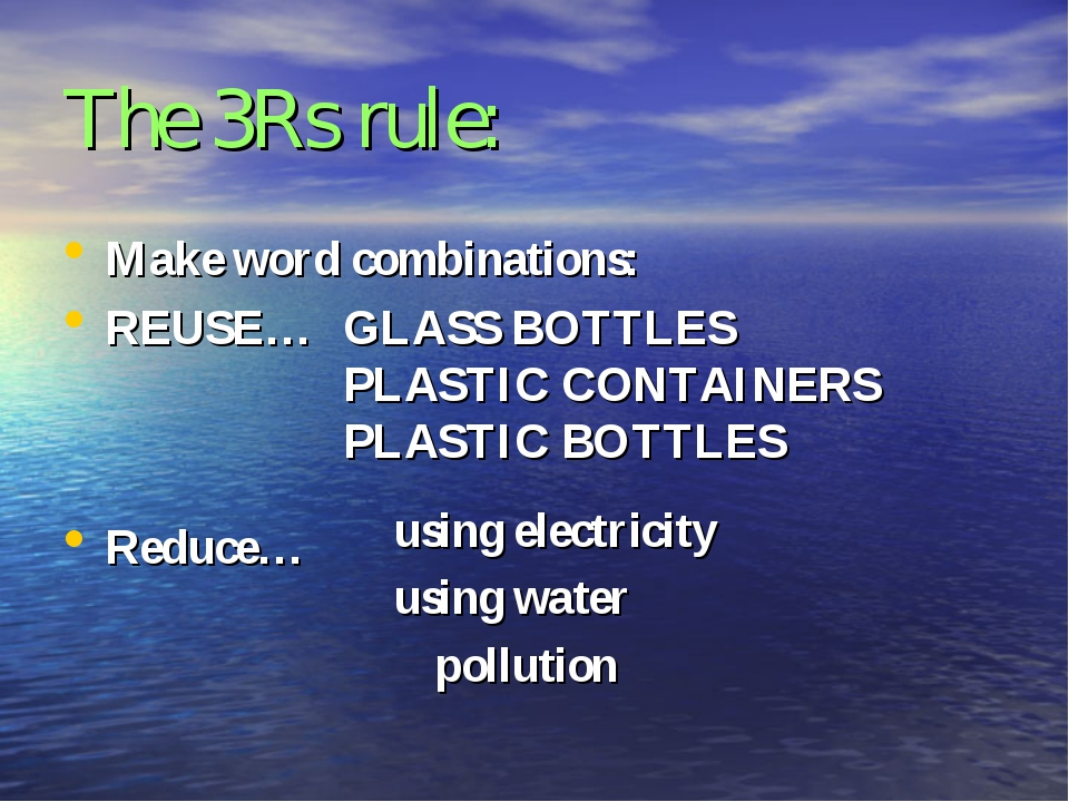 The 3Rs rule: Make word combinations: REUSE… Reduce… GLASS BOTTLES PLASTIC CO...