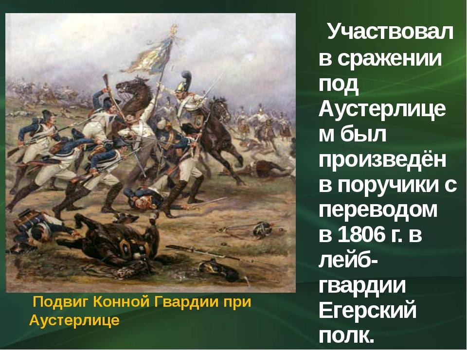 Участвовал в сражении под Аустерлицем был произведён в поручики с переводом...