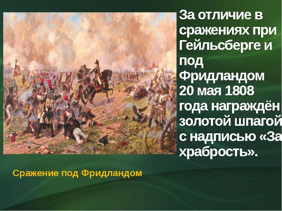 За отличие в сражениях при Гейльсберге и под Фридландом 20 мая 1808 года нагр...
