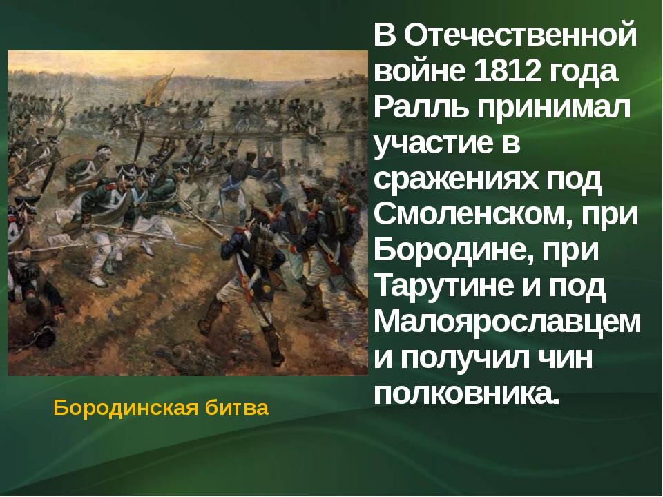 В Отечественной войне 1812 года Ралль принимал участие в сражениях под Смолен...