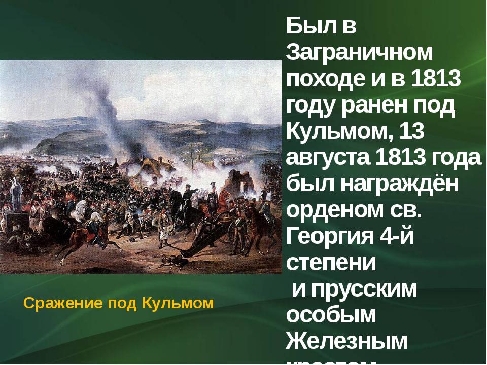 Был в Заграничном походе и в 1813 году ранен под Кульмом, 13 августа 1813 год...