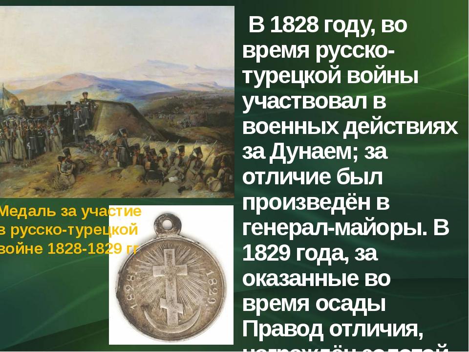 В 1828 году, во время русско-турецкой войны участвовал в военных действиях з...