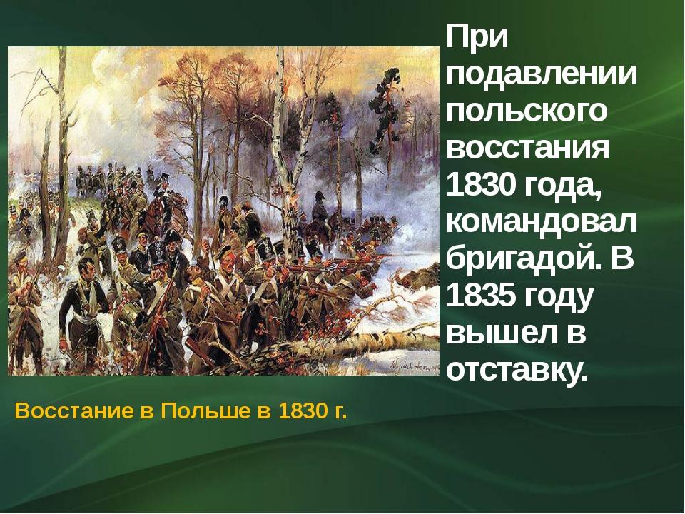 При подавлении польского восстания 1830 года, командовал бригадой. В 1835 год...
