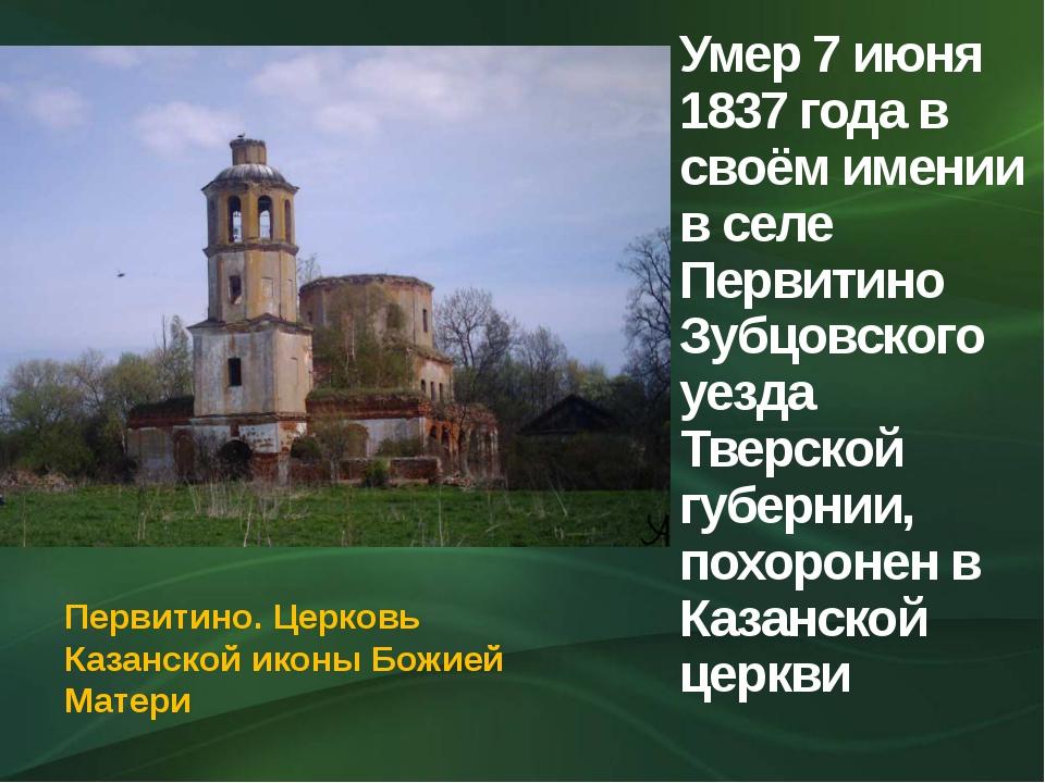 Умер 7 июня 1837 года в своём имении в селе Первитино Зубцовского уезда Тверс...